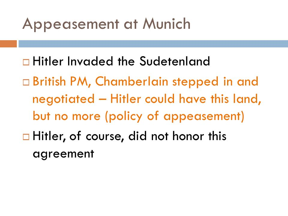 Appeasement at Munich  Hitler Invaded the Sudetenland  British PM, Chamberlain stepped in and negotiated – Hitler could have this land, but no more (policy of appeasement)  Hitler, of course, did not honor this agreement