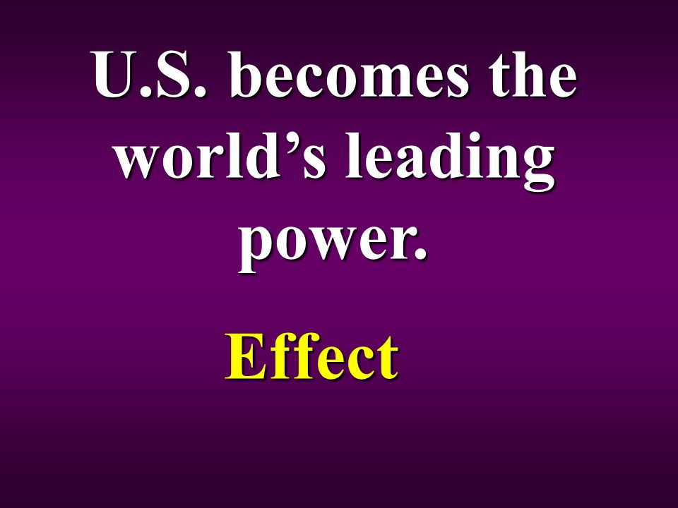 U.S. becomes the world's leading power. Effect