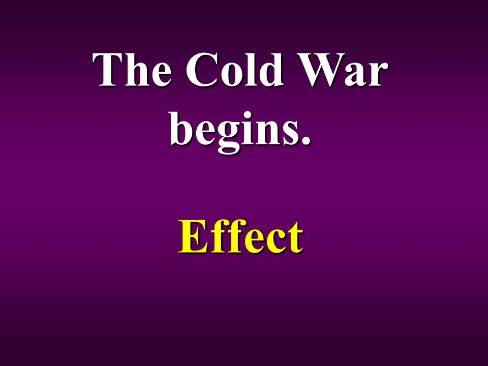 The Cold War begins. Effect