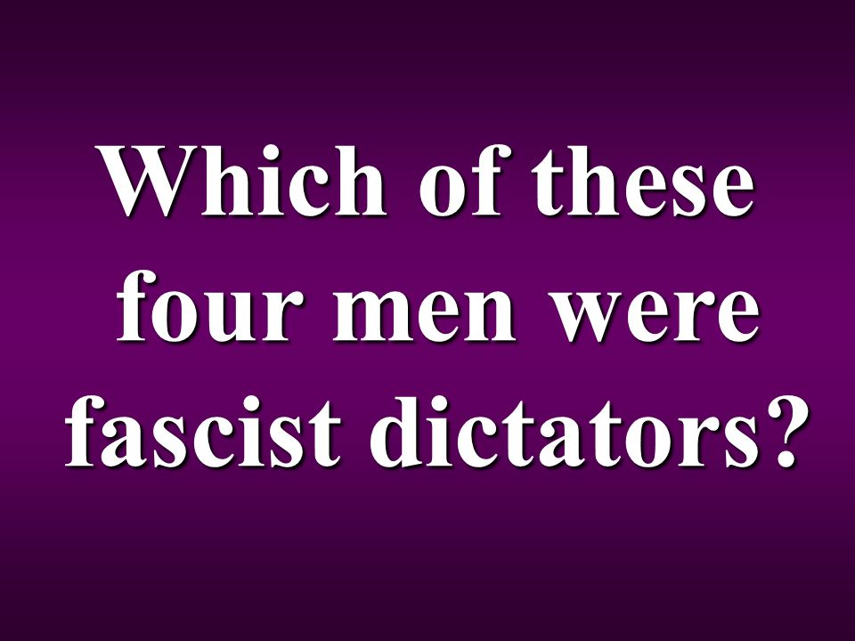 Which of these four men were fascist dictators