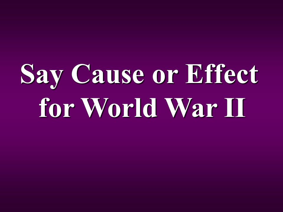 Say Cause or Effect for World War II