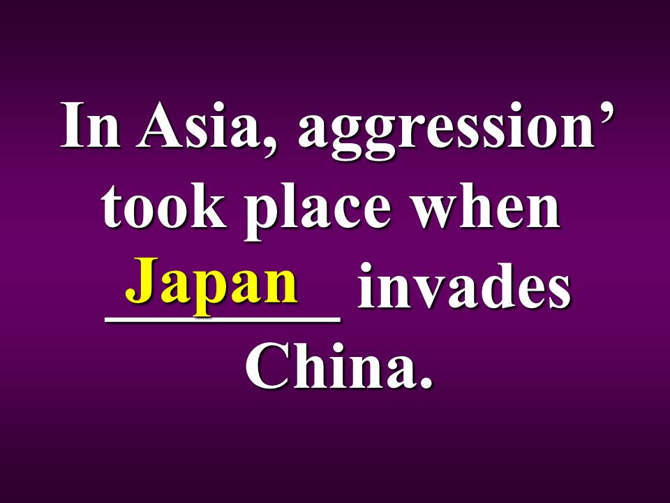 In Asia, aggression' took place when _______ invades China. Japan
