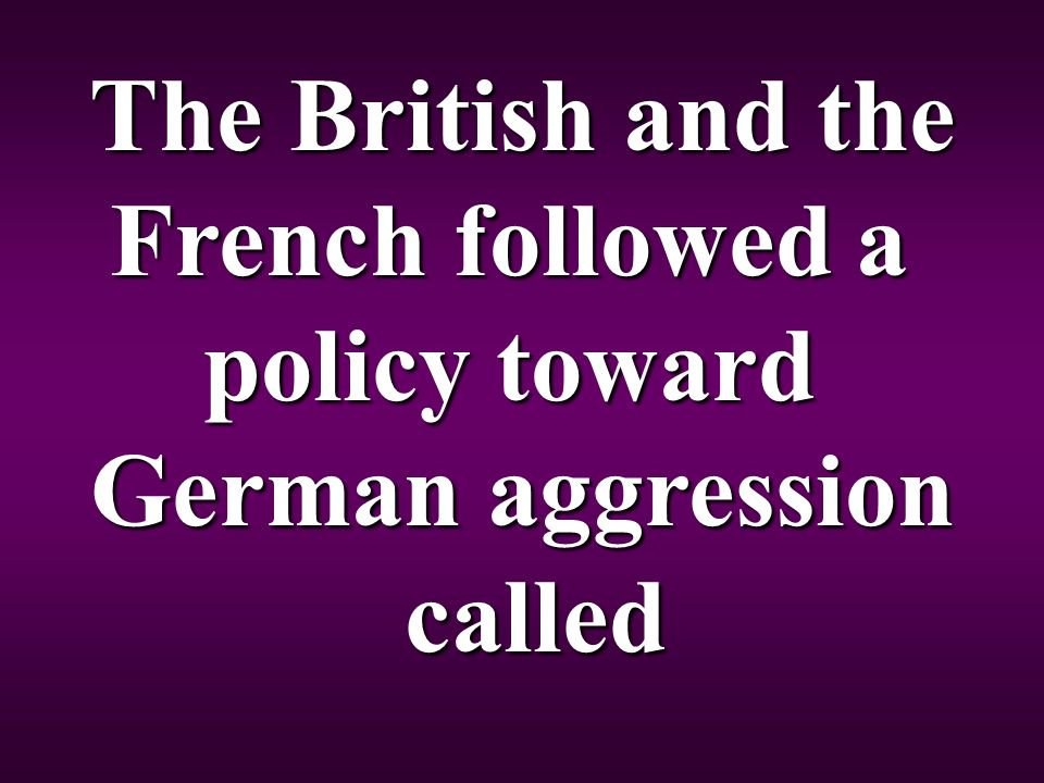 The British and the French followed a policy toward German aggression called called