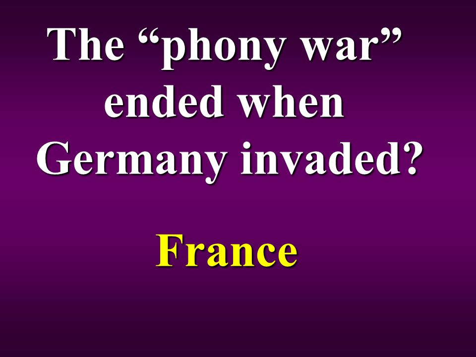 The phony war ended when Germany invaded France