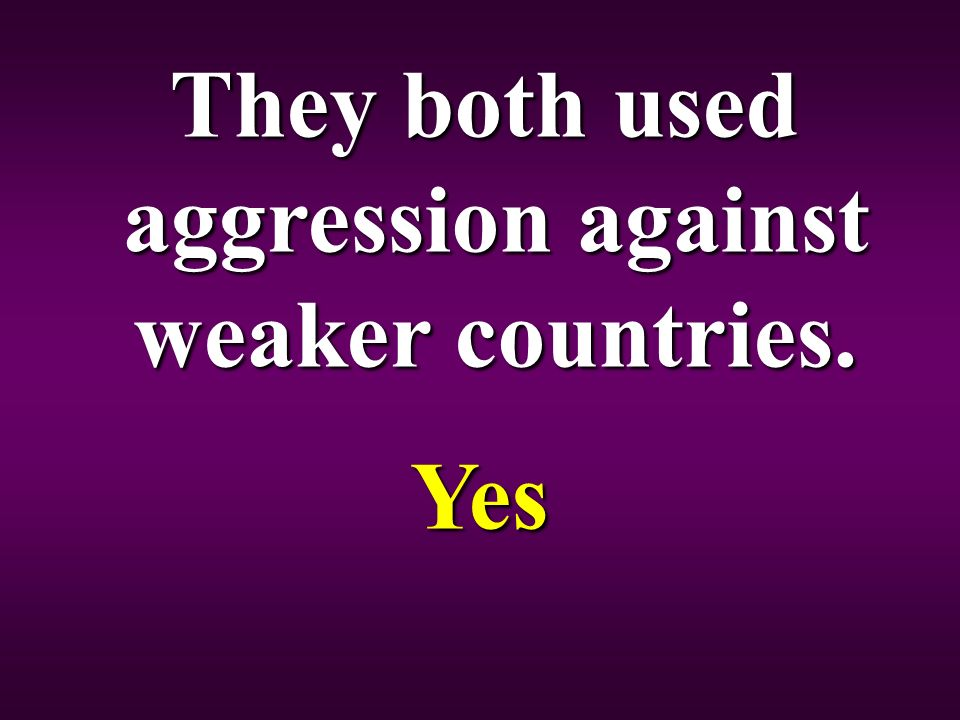They both used aggression against weaker countries. Yes