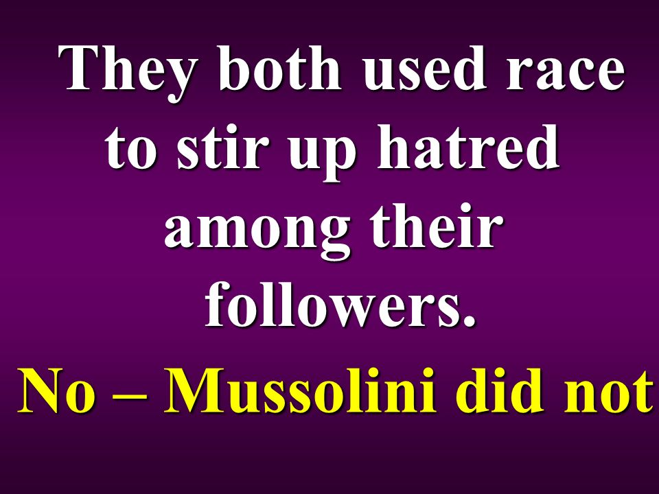 They both used race to stir up hatred among their followers. No – Mussolini did not