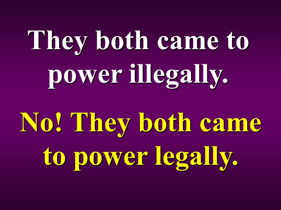 They both came to power illegally. No! They both came to power legally.