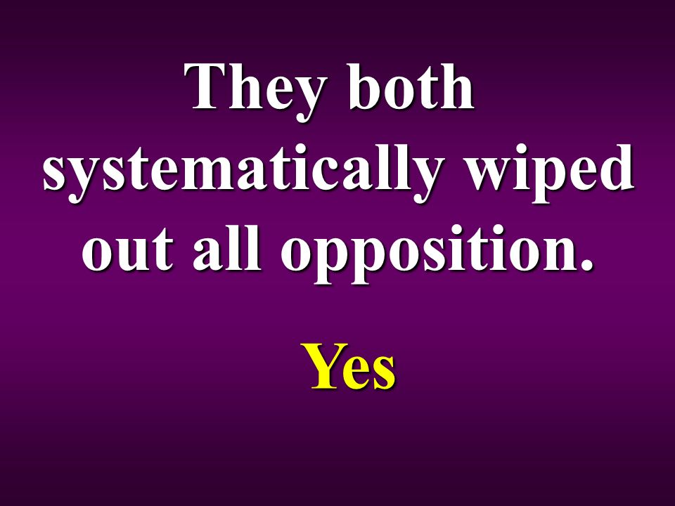 They both systematically wiped out all opposition. Yes