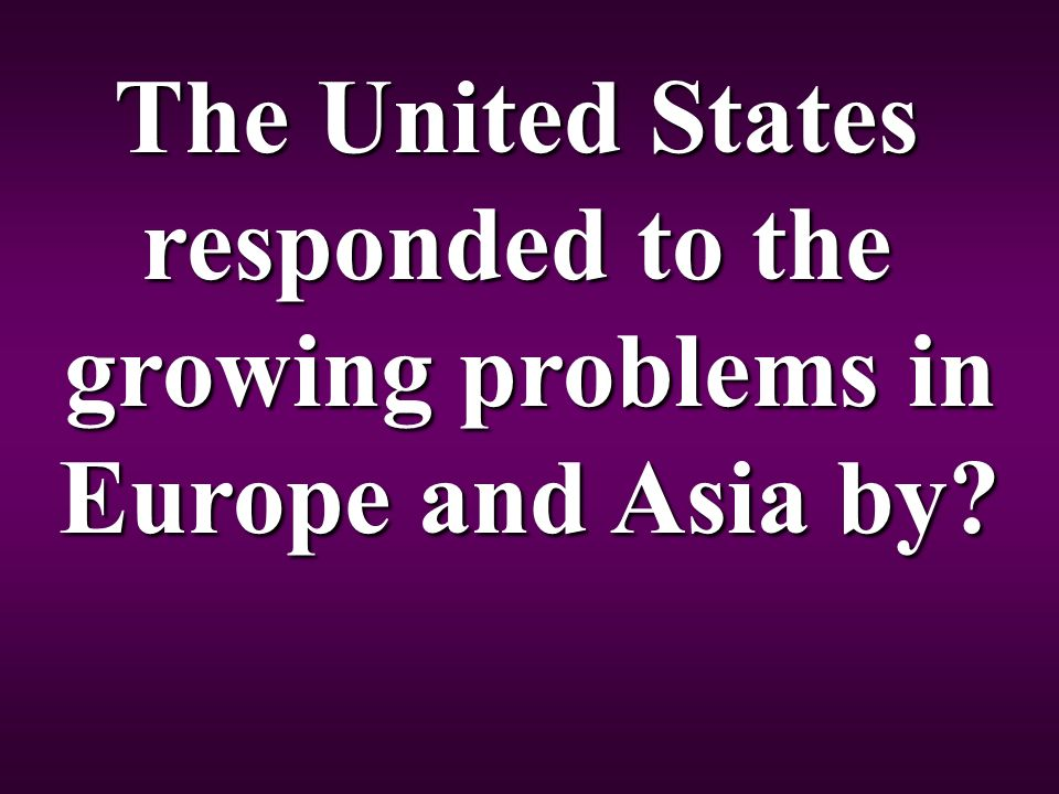 The United States responded to the growing problems in Europe and Asia by
