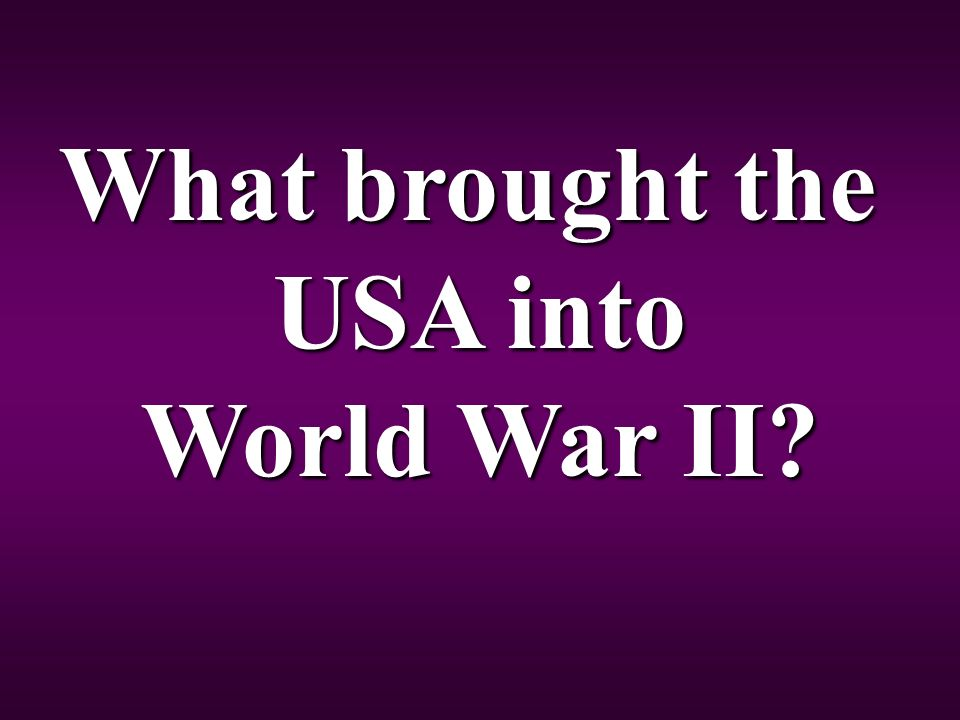 What brought the USA into World War II