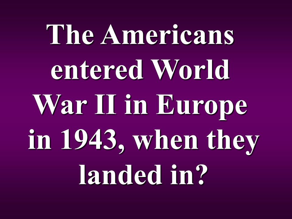 The Americans entered World War II in Europe in 1943, when they landed in