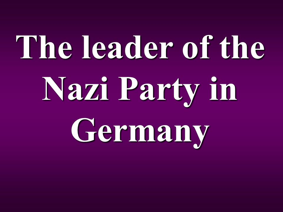 The leader of the Nazi Party in Germany
