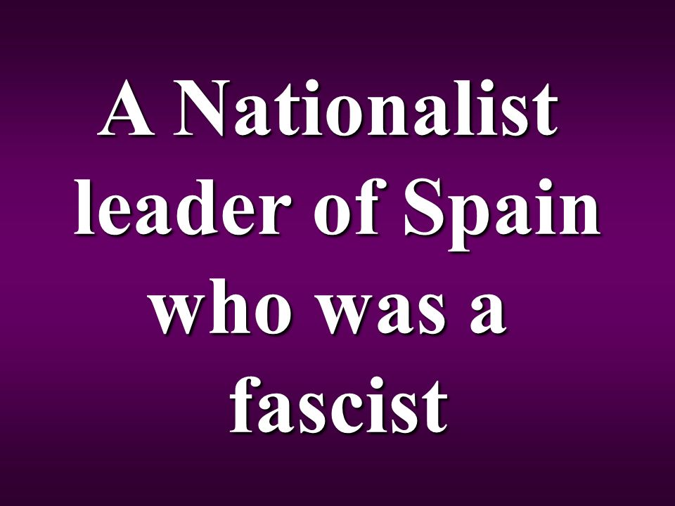 A Nationalist leader of Spain who was a fascist