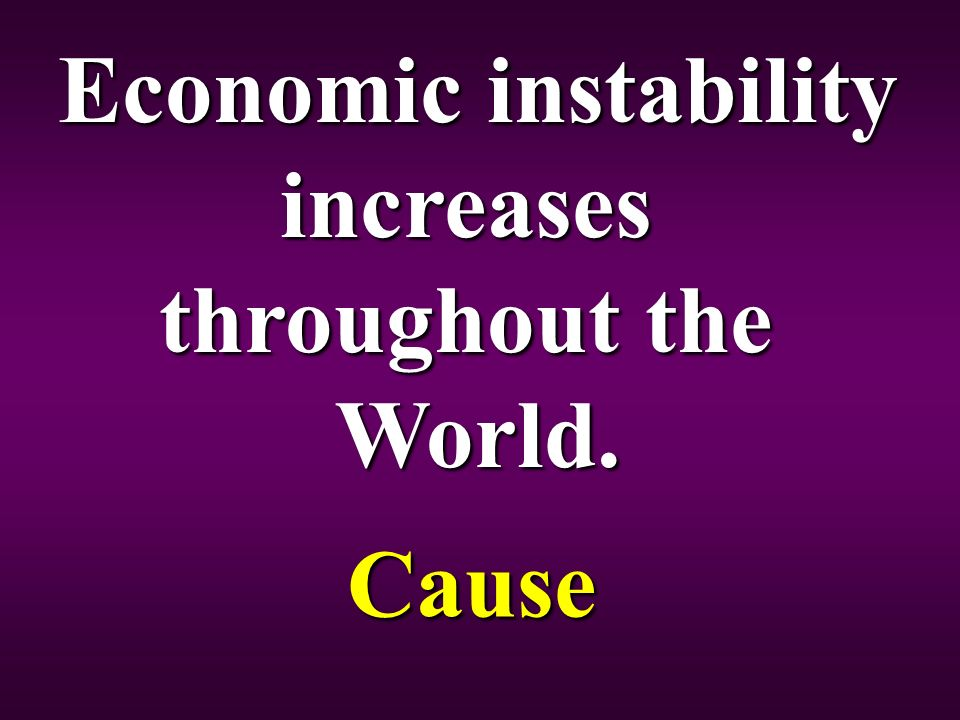 Economic instability increases throughout the World. Cause
