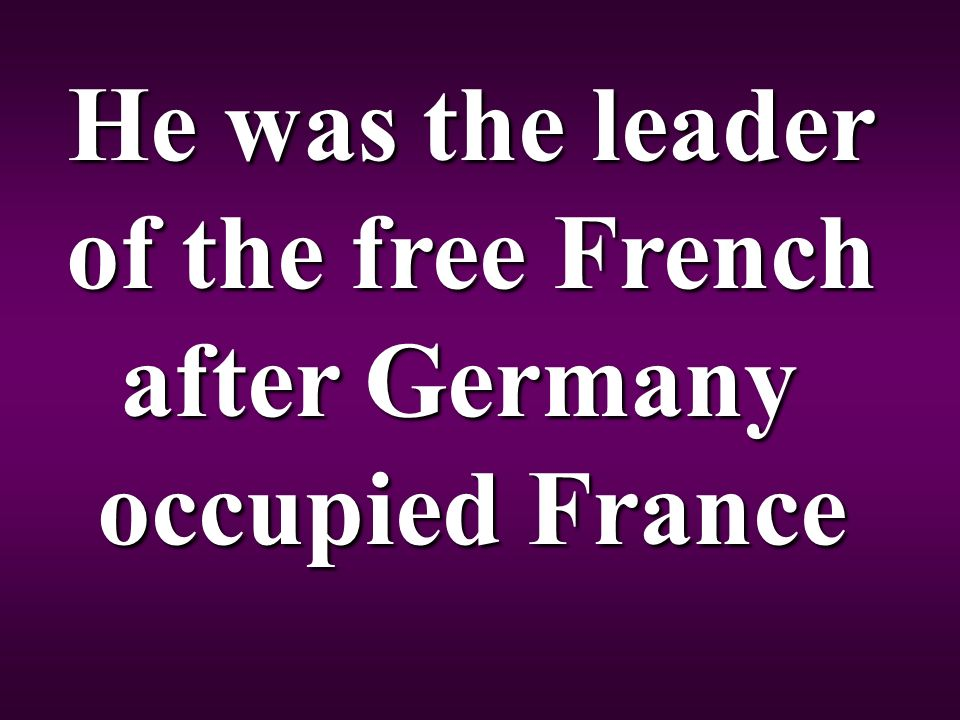 He was the leader of the free French after Germany occupied France