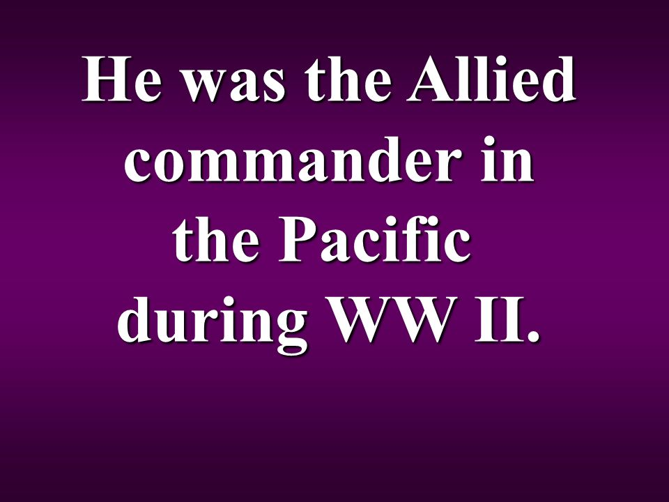 He was the Allied commander in the Pacific during WW II.