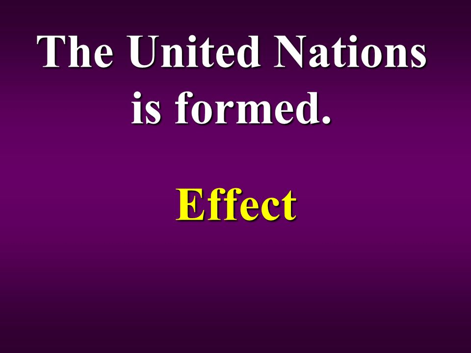 The United Nations is formed. Effect