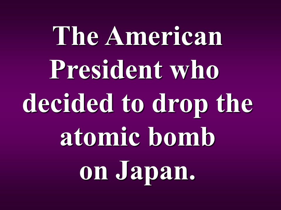 The American President who decided to drop the atomic bomb on Japan.
