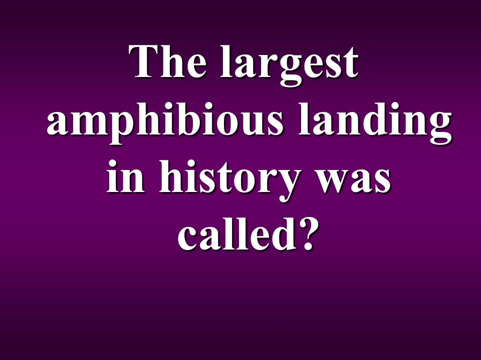 The largest amphibious landing in history was called