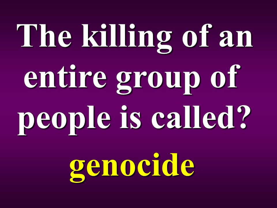 The killing of an entire group of people is called genocide