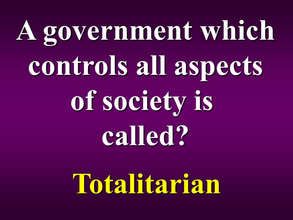 A government which controls all aspects of society is called Totalitarian