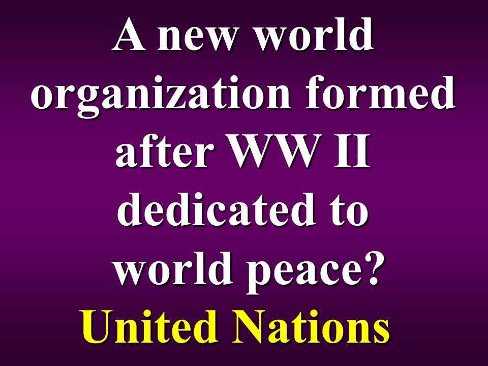 A new world organization formed after WW II dedicated to world peace United Nations