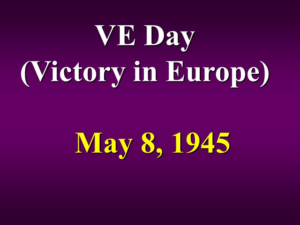 VE Day (Victory in Europe) May 8, 1945