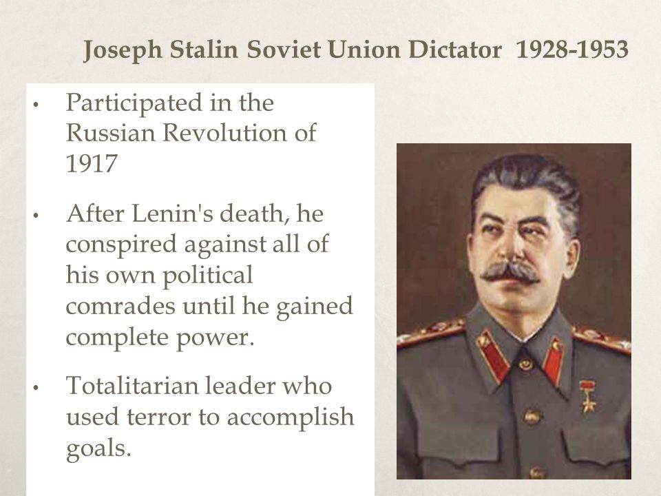Joseph Stalin Soviet Union Dictator Participated in the Russian Revolution of 1917 After Lenin s death, he conspired against all of his own political comrades until he gained complete power.