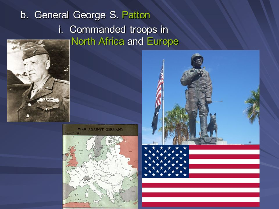 b. General George S. Patton i. Commanded troops in North Africa and Europe