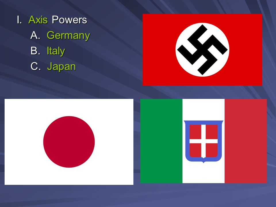 I. Axis Powers A. Germany B. Italy C. Japan