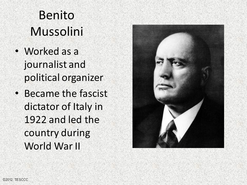 Benito Mussolini Worked as a journalist and political organizer Became the fascist dictator of Italy in 1922 and led the country during World War II ©2012, TESCCC