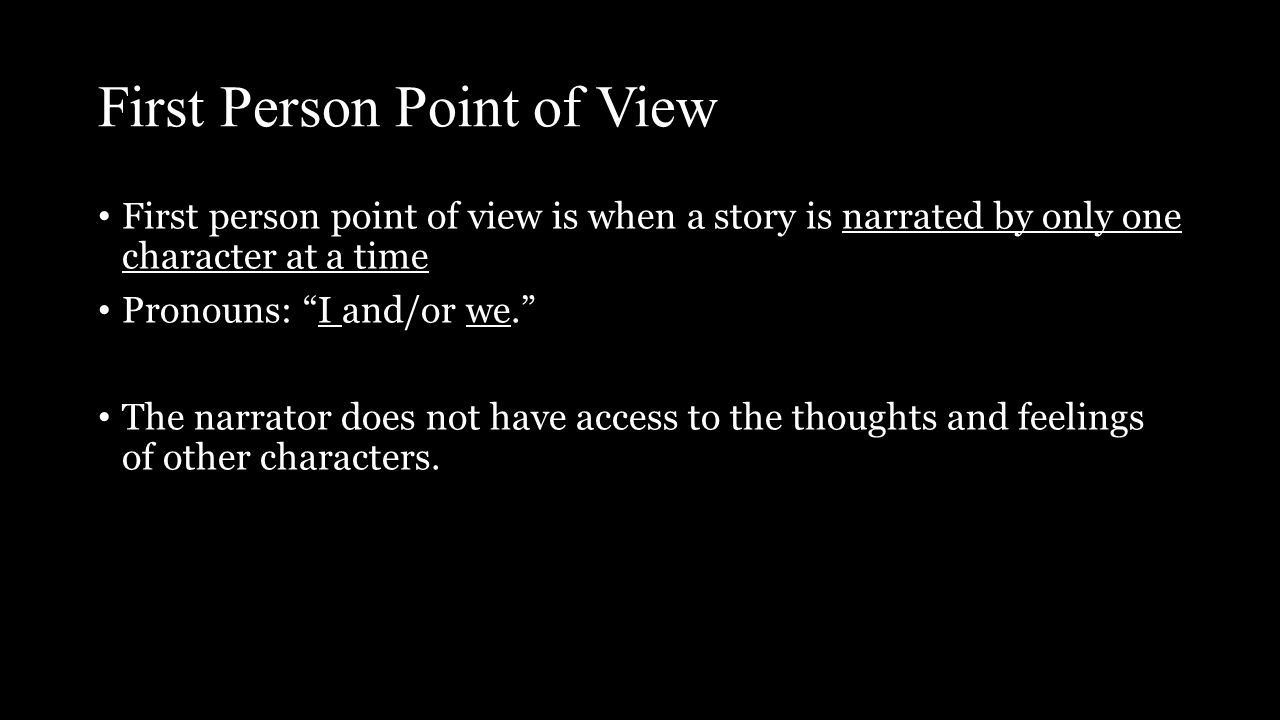 First Person Point of View First person point of view is when a story is narrated by only one character at a time Pronouns: I and/or we. The narrator does not have access to the thoughts and feelings of other characters.