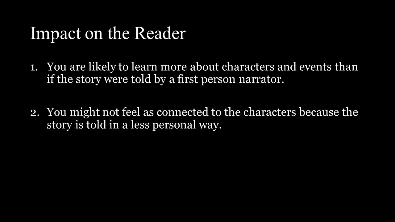 Impact on the Reader 1.You are likely to learn more about characters and events than if the story were told by a first person narrator.