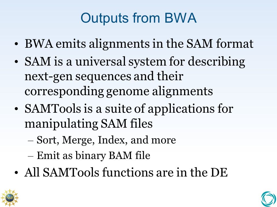 Outputs from BWA BWA emits alignments in the SAM format SAM is a universal system for describing next-gen sequences and their corresponding genome alignments SAMTools is a suite of applications for manipulating SAM files – Sort, Merge, Index, and more – Emit as binary BAM file All SAMTools functions are in the DE