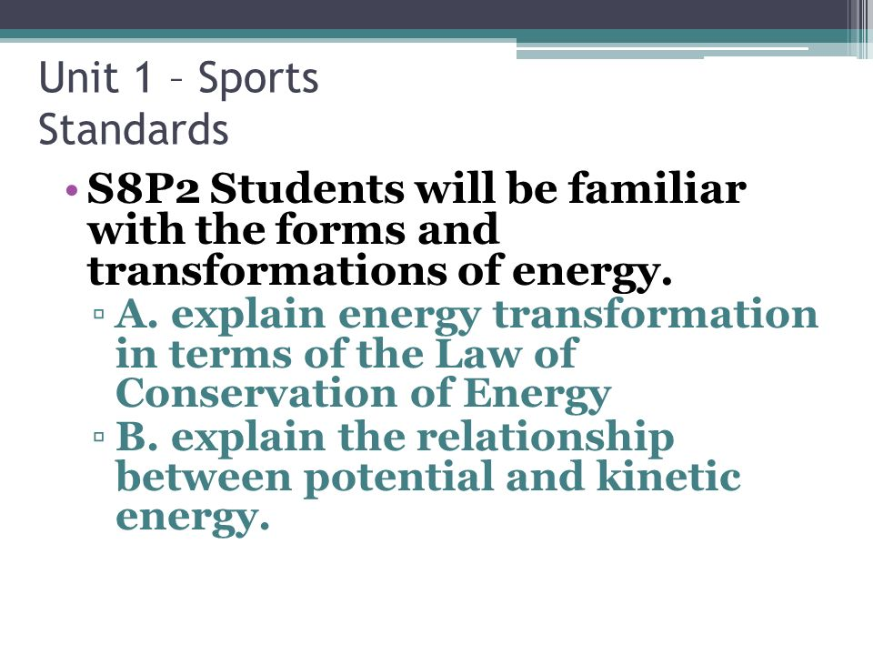 Unit 1 – Sports Standards S8P2 Students will be familiar with the forms and transformations of energy.