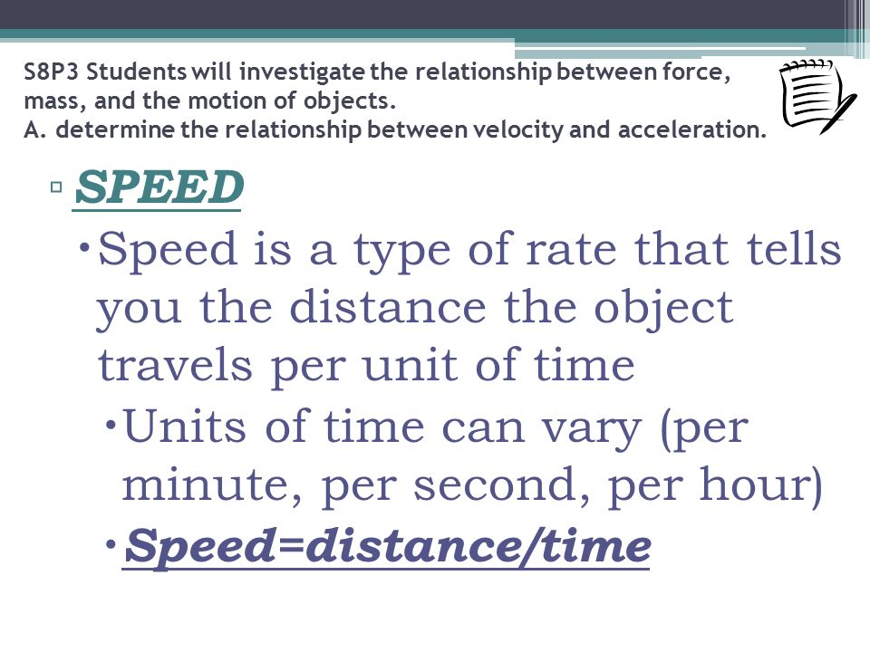 ▫ SPEED  Speed is a type of rate that tells you the distance the object travels per unit of time  Units of time can vary (per minute, per second, per hour)  Speed=distance/time S8P3 Students will investigate the relationship between force, mass, and the motion of objects.