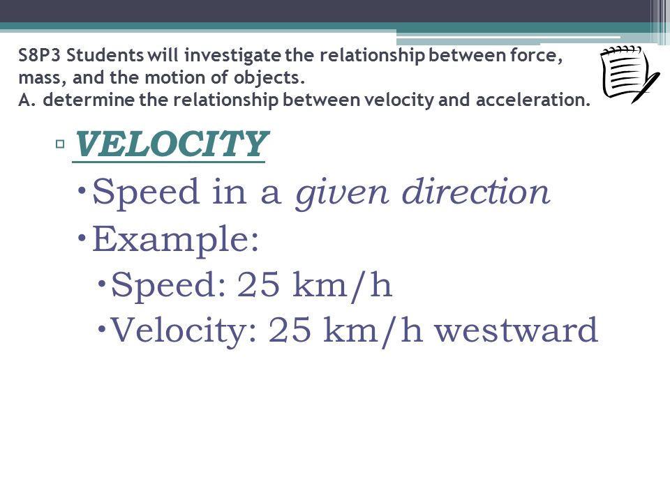 ▫ VELOCITY  Speed in a given direction  Example:  Speed: 25 km/h  Velocity: 25 km/h westward S8P3 Students will investigate the relationship between force, mass, and the motion of objects.