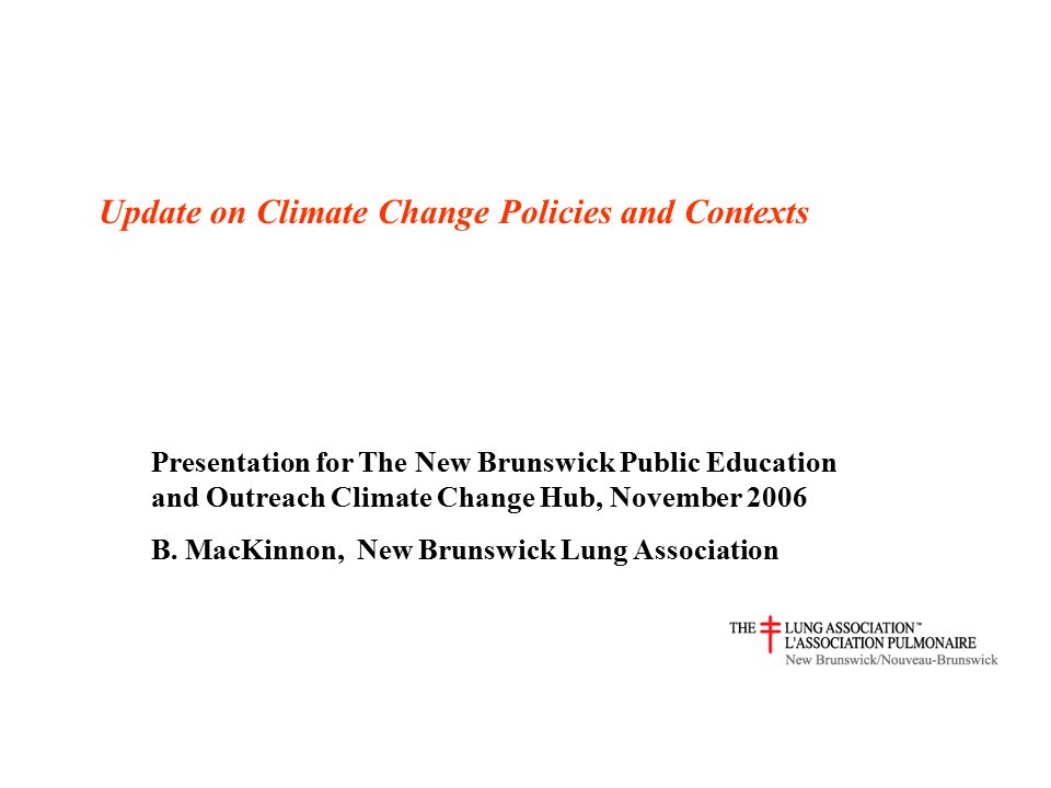 Update on Climate Change Policies and Contexts Presentation for The New Brunswick Public Education and Outreach Climate Change Hub, November 2006 B.
