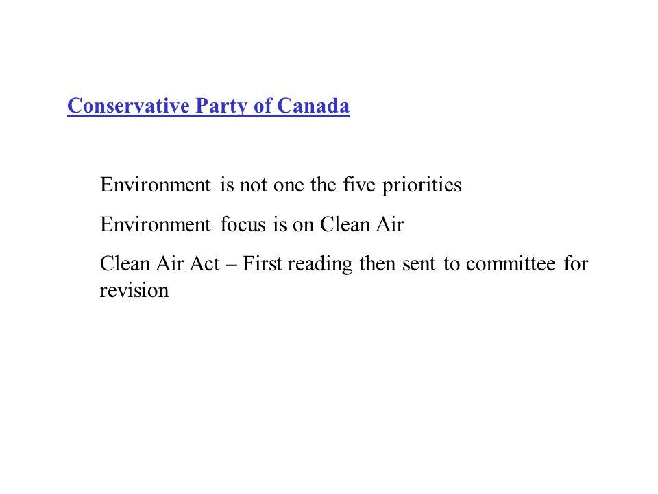 Conservative Party of Canada Environment is not one the five priorities Environment focus is on Clean Air Clean Air Act – First reading then sent to committee for revision