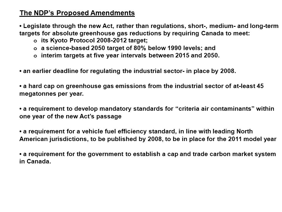 The NDP's Proposed Amendments Legislate through the new Act, rather than regulations, short-, medium- and long-term targets for absolute greenhouse gas reductions by requiring Canada to meet: o its Kyoto Protocol target; o a science-based 2050 target of 80% below 1990 levels; and o interim targets at five year intervals between 2015 and 2050.