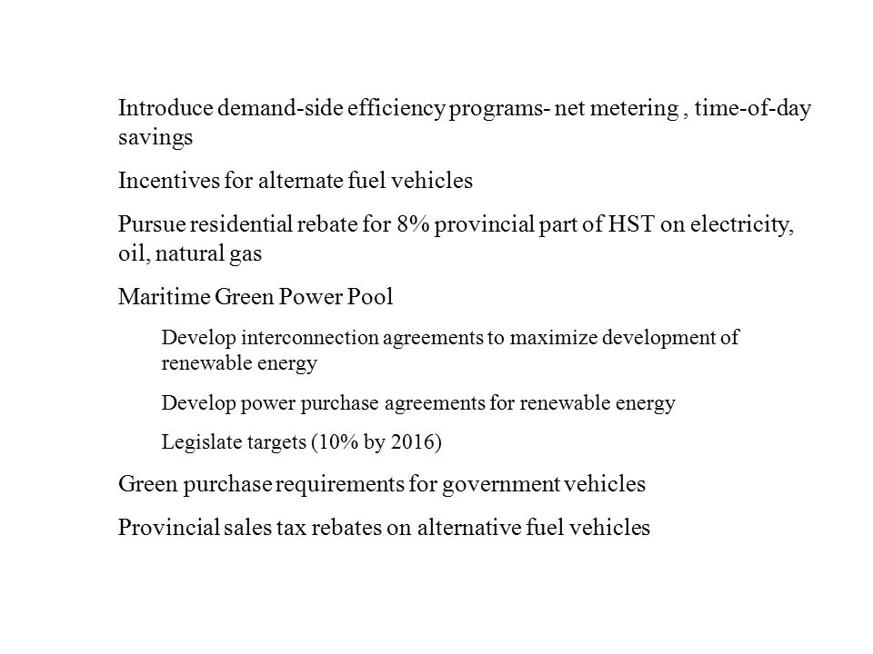 Introduce demand-side efficiency programs- net metering, time-of-day savings Incentives for alternate fuel vehicles Pursue residential rebate for 8% provincial part of HST on electricity, oil, natural gas Maritime Green Power Pool Develop interconnection agreements to maximize development of renewable energy Develop power purchase agreements for renewable energy Legislate targets (10% by 2016) Green purchase requirements for government vehicles Provincial sales tax rebates on alternative fuel vehicles