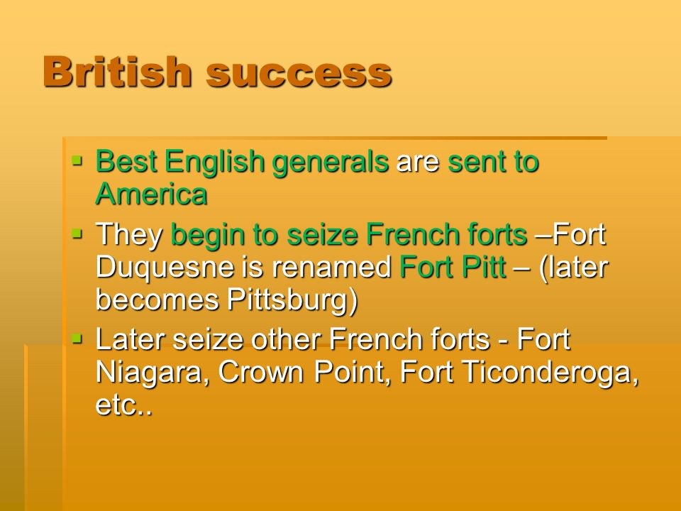 British success  Best English generals are sent to America  They begin to seize French forts –Fort Duquesne is renamed Fort Pitt – (later becomes Pittsburg)  Later seize other French forts - Fort Niagara, Crown Point, Fort Ticonderoga, etc..
