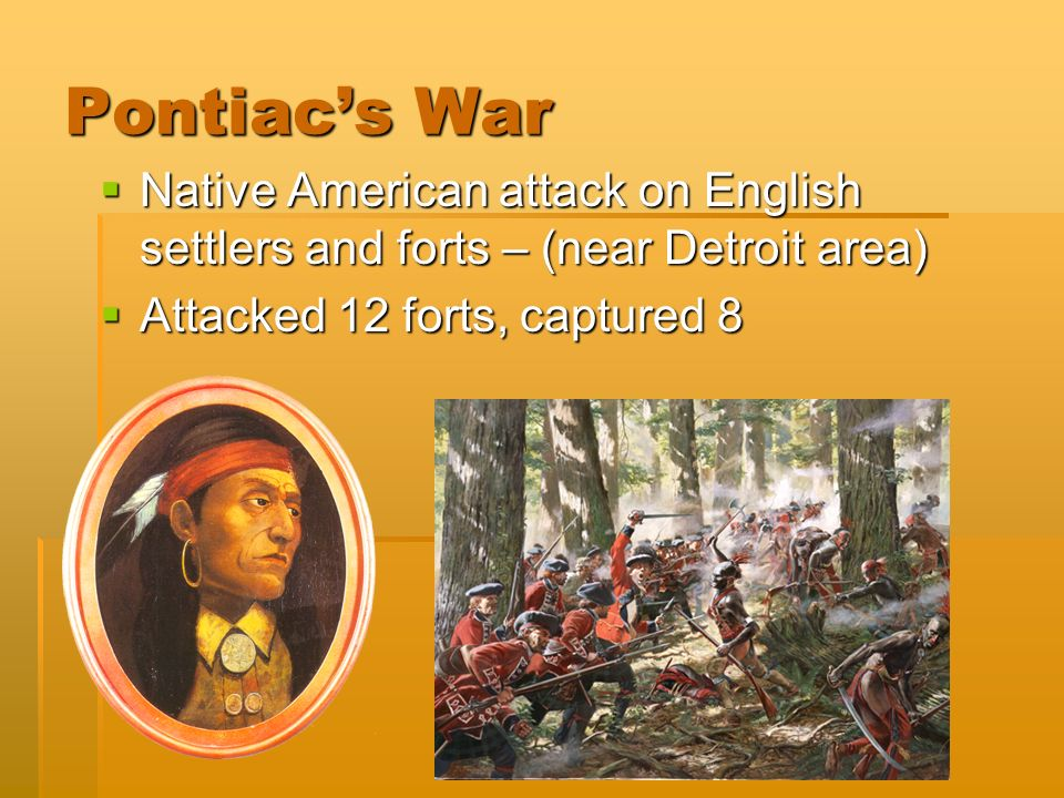 Pontiac's War  Native American attack on English settlers and forts – (near Detroit area)  Attacked 12 forts, captured 8