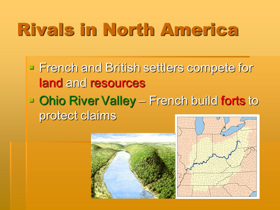 Rivals in North America  French and British settlers compete for land and resources  Ohio River Valley – French build forts to protect claims