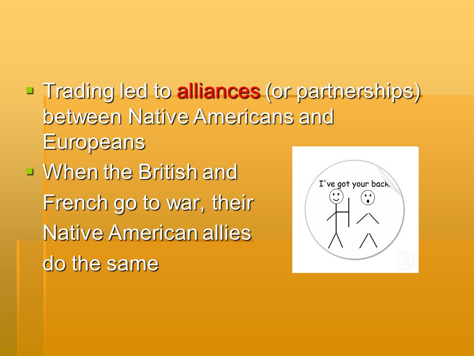  Trading led to alliances (or partnerships) between Native Americans and Europeans  When the British and French go to war, their Native American allies do the same