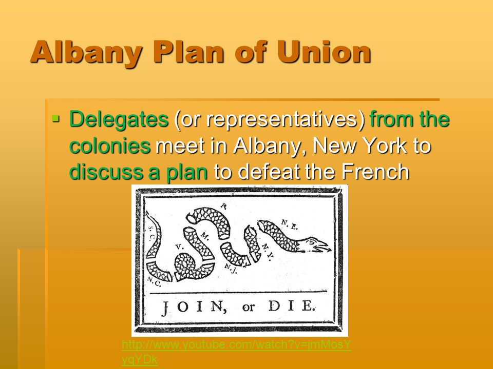 Albany Plan of Union  Delegates (or representatives) from the colonies meet in Albany, New York to discuss a plan to defeat the French   v=jmMosY yqYDk