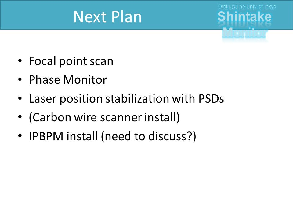 Next Plan Focal point scan Phase Monitor Laser position stabilization with PSDs (Carbon wire scanner install) IPBPM install (need to discuss )
