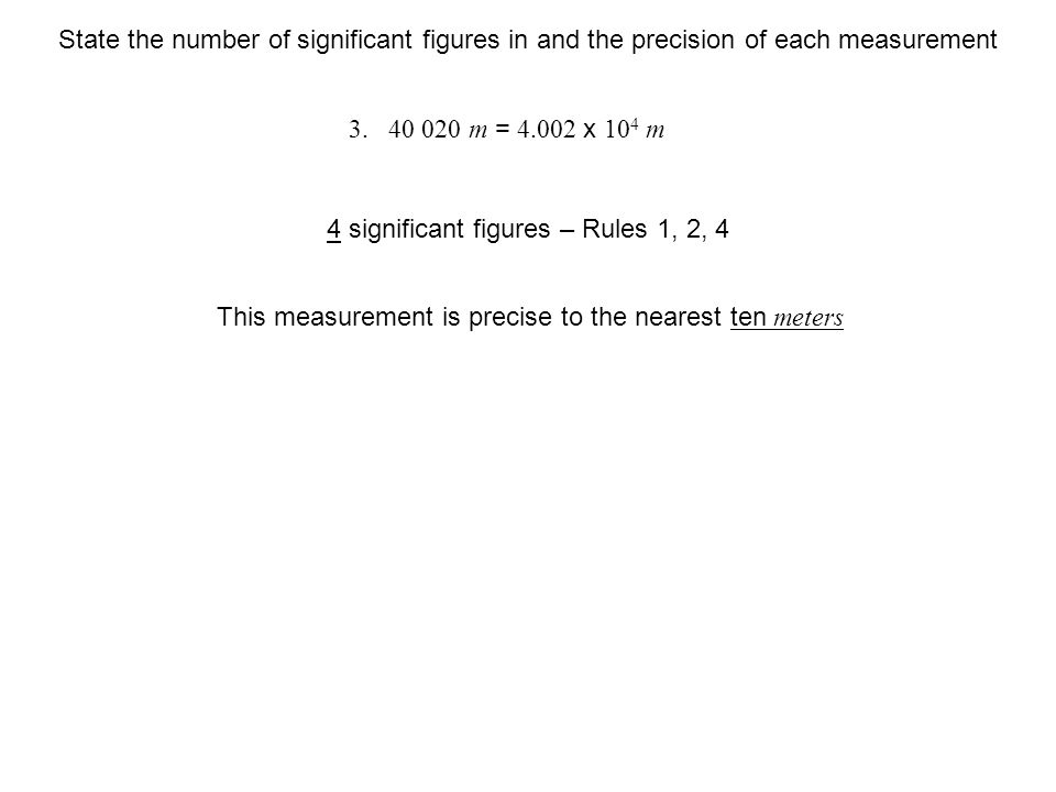 m This measurement is precise to the nearest ten meters 4 significant figures – Rules 1, 2, 4 State the number of significant figures in and the precision of each measurement m = x 10 4 m