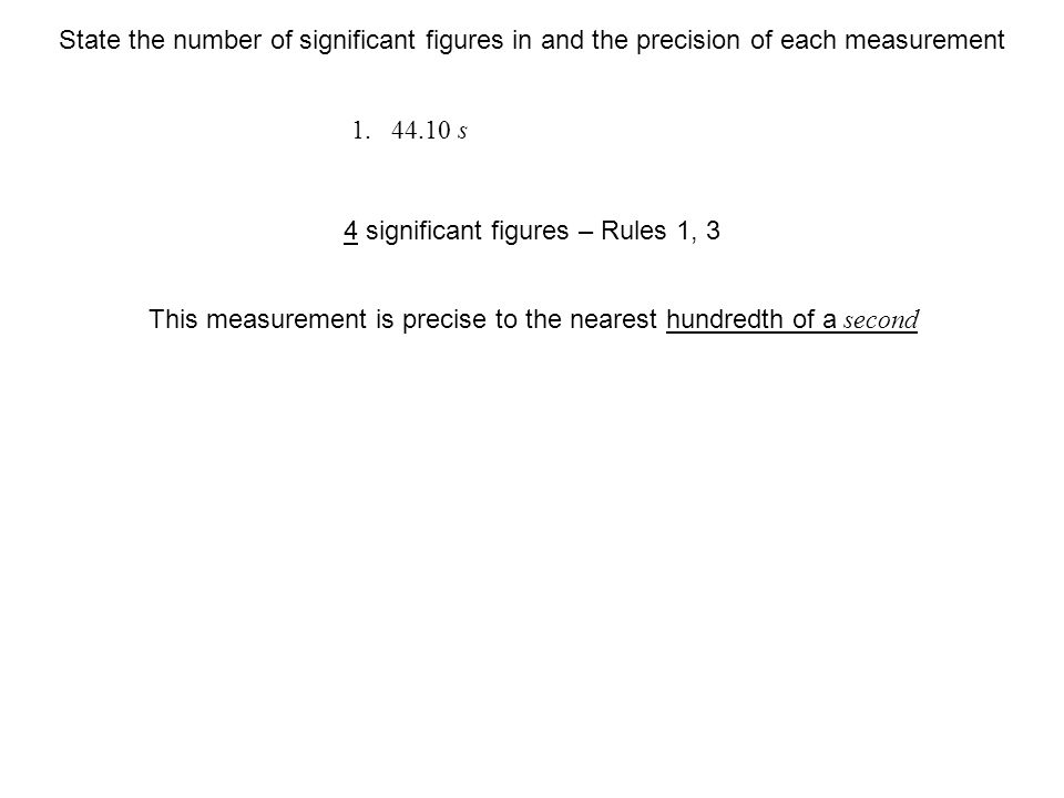 s This measurement is precise to the nearest hundredth of a second 4 significant figures – Rules 1, 3 State the number of significant figures in and the precision of each measurement