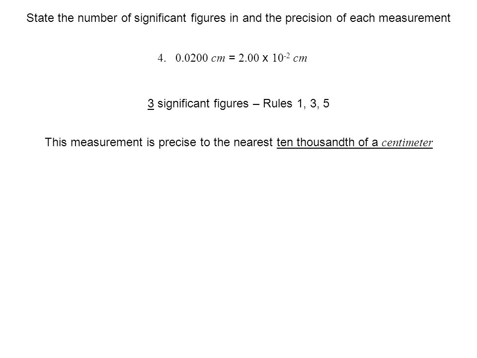 cm This measurement is precise to the nearest ten thousandth of a centimeter 3 significant figures – Rules 1, 3, 5 State the number of significant figures in and the precision of each measurement cm = 2.00 x cm